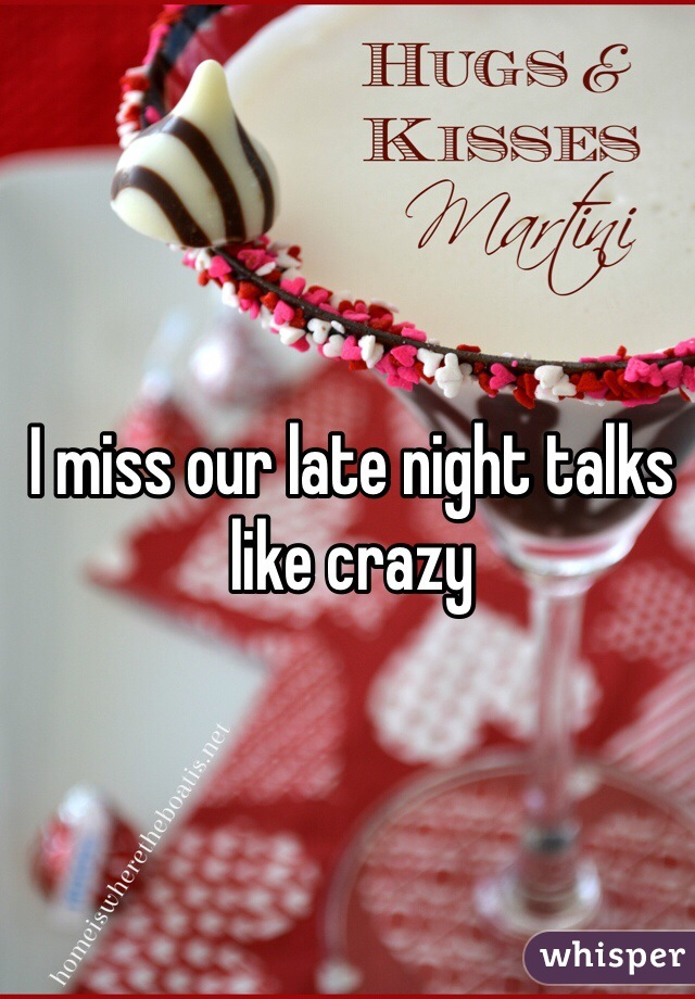 I miss our late night talks like crazy