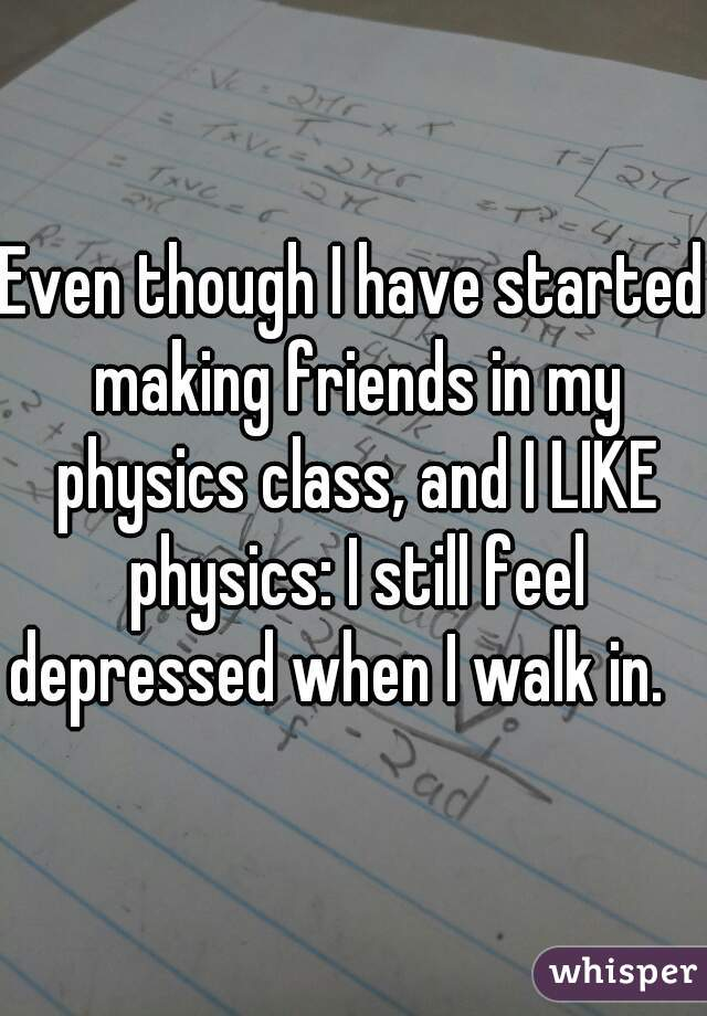 Even though I have started making friends in my physics class, and I LIKE physics: I still feel depressed when I walk in.