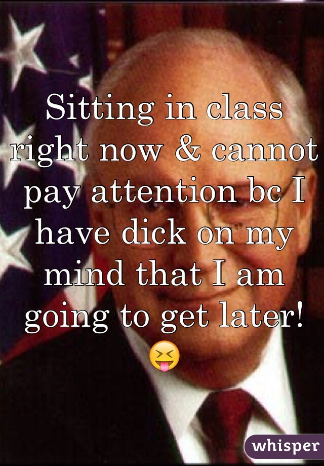 Sitting in class right now & cannot pay attention bc I have dick on my mind that I am going to get later! 😝