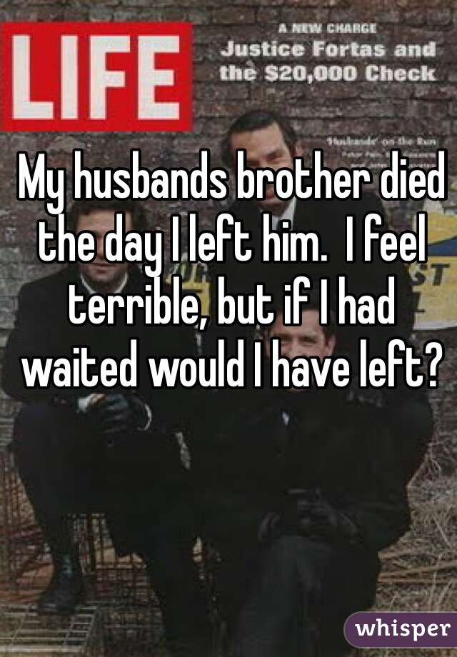 My husbands brother died the day I left him.  I feel terrible, but if I had waited would I have left?