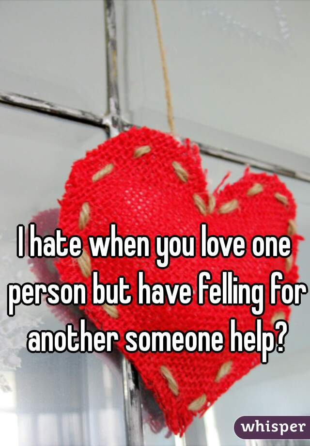 I hate when you love one person but have felling for another someone help?