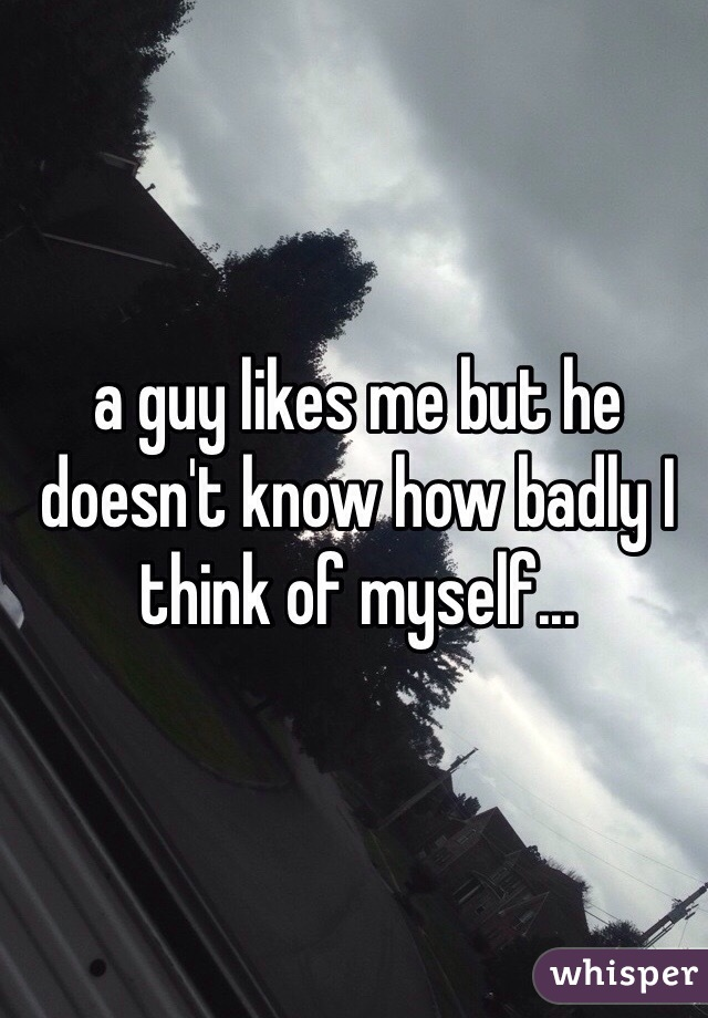 a guy likes me but he doesn't know how badly I think of myself...