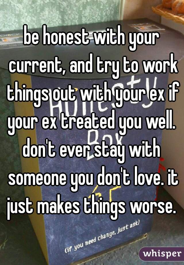 be honest with your current, and try to work things out with your ex if your ex treated you well.  don't ever stay with someone you don't love. it just makes things worse.