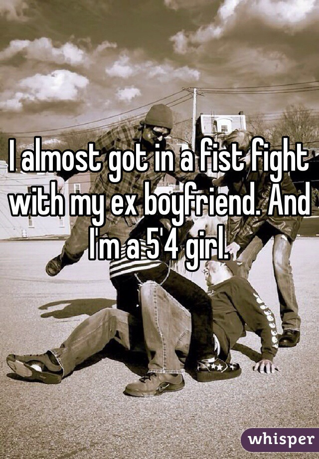 I almost got in a fist fight with my ex boyfriend. And I'm a 5'4 girl.