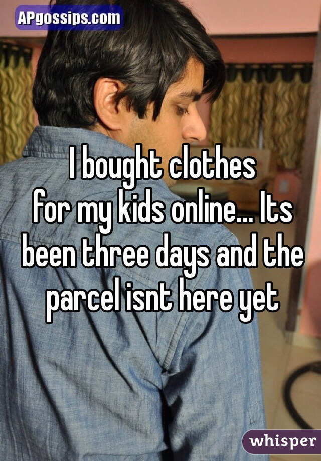 I bought clothes for my kids online... Its been three days and the parcel isnt here yet
