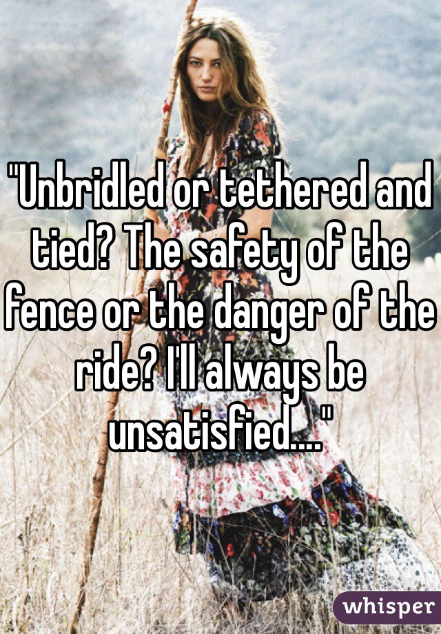 """""""Unbridled or tethered and tied? The safety of the fence or the danger of the ride? I'll always be unsatisfied...."""""""
