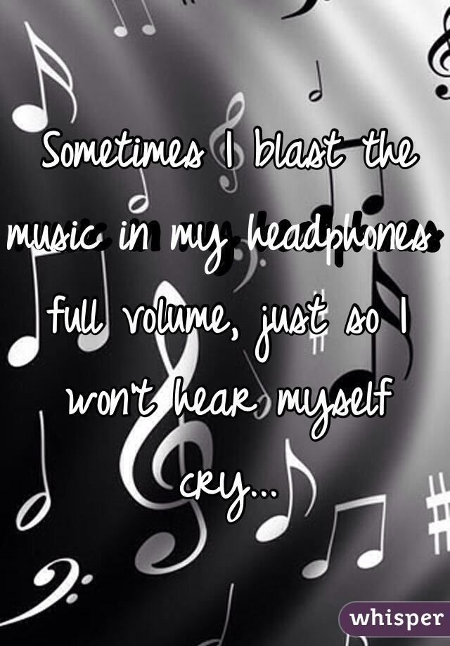 Sometimes I blast the music in my headphones full volume, just so I won't hear myself cry...