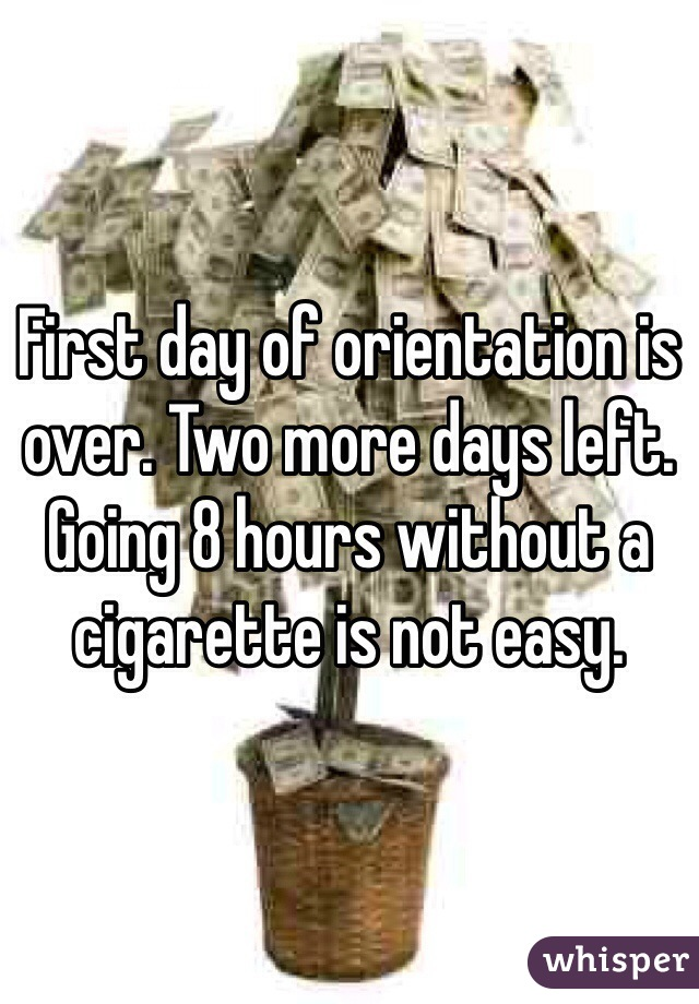 First day of orientation is over. Two more days left. Going 8 hours without a cigarette is not easy.