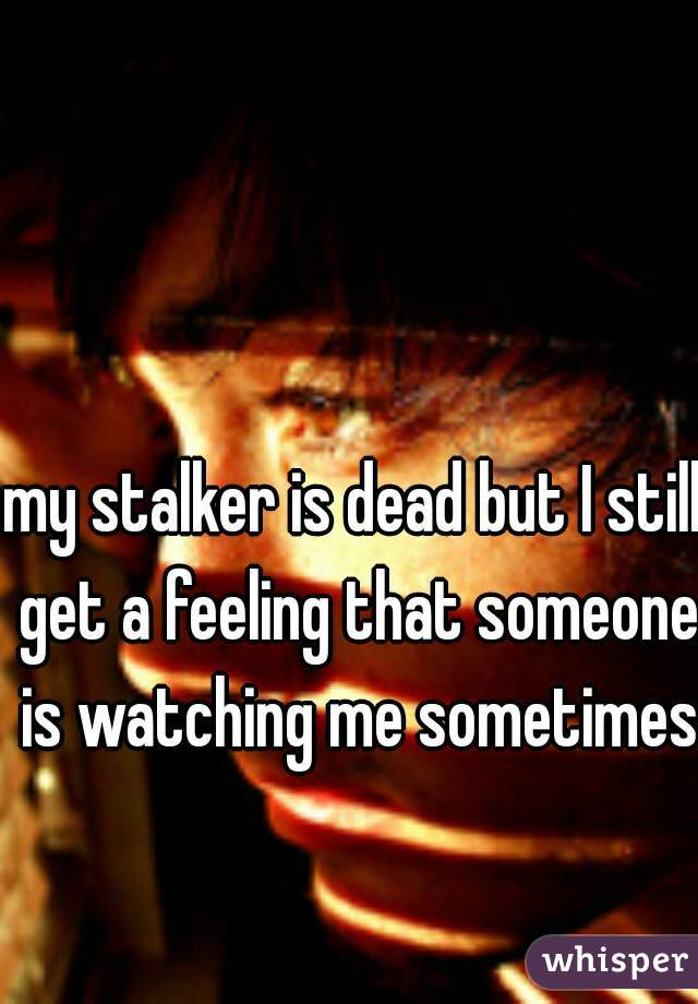 my stalker is dead but I still get a feeling that someone is watching me sometimes