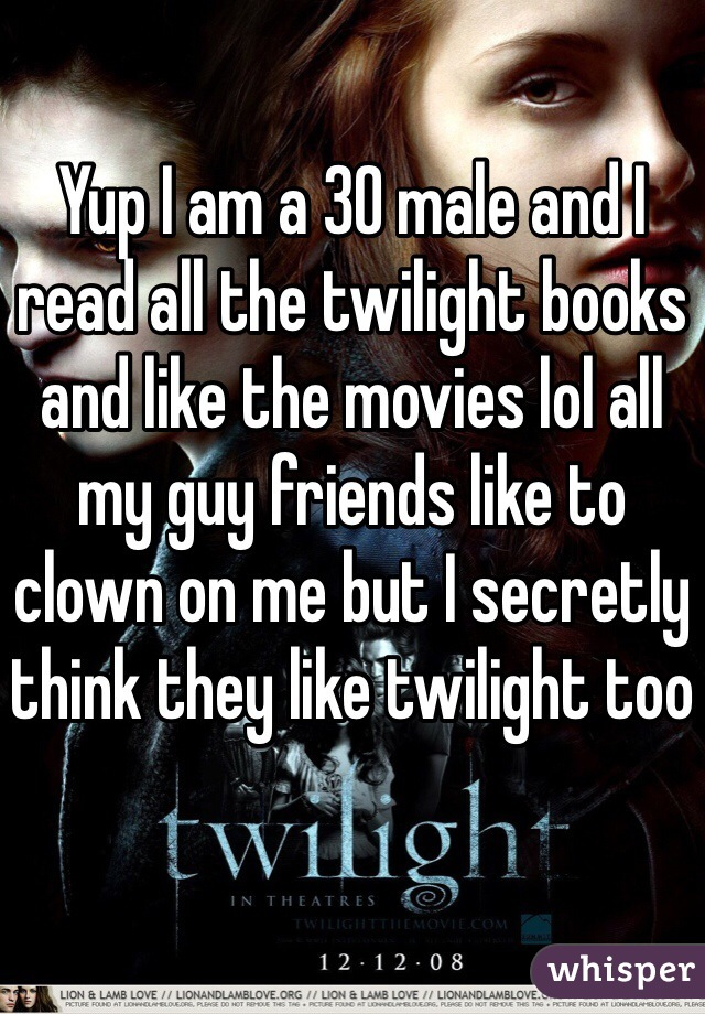 Yup I am a 30 male and I read all the twilight books and like the movies lol all my guy friends like to clown on me but I secretly think they like twilight too