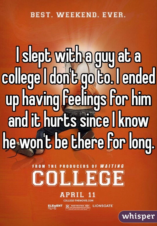 I slept with a guy at a college I don't go to. I ended up having feelings for him and it hurts since I know he won't be there for long.