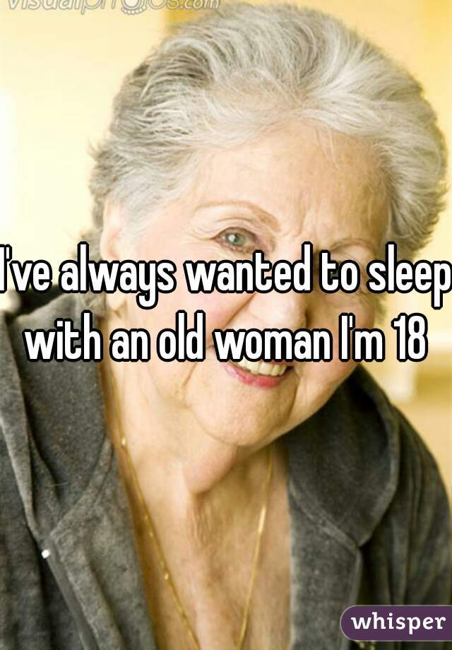 I've always wanted to sleep with an old woman I'm 18