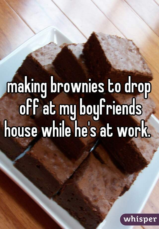 making brownies to drop off at my boyfriends house while he's at work.