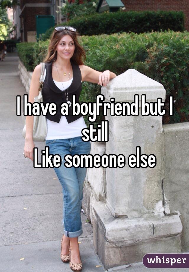 I have a boyfriend but I still  Like someone else