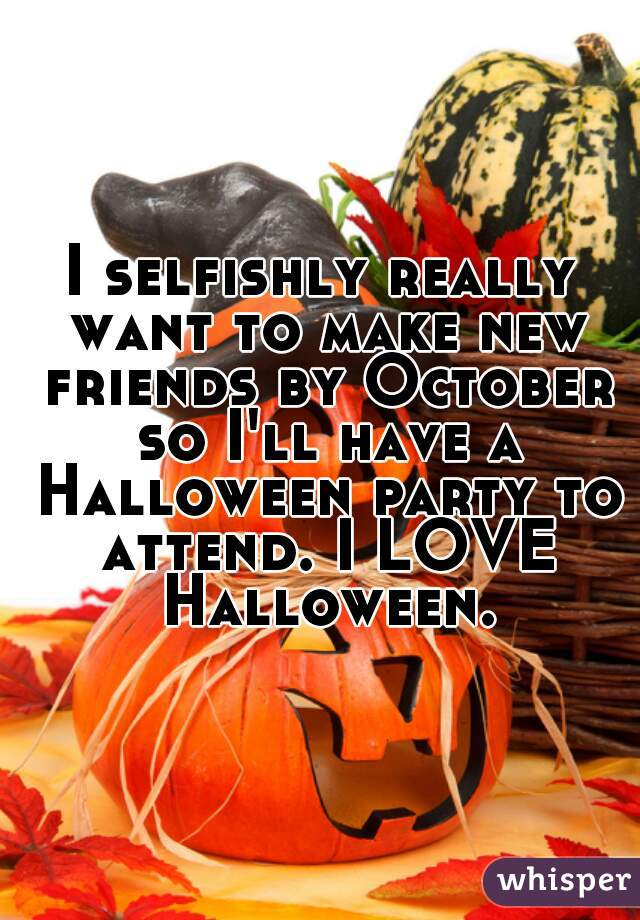 I selfishly really want to make new friends by October so I'll have a Halloween party to attend. I LOVE Halloween.