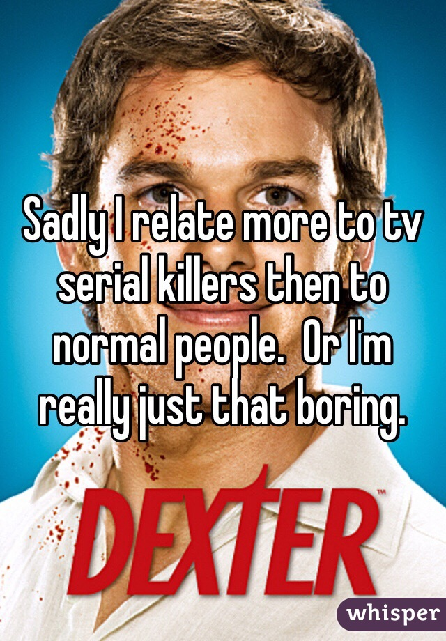Sadly I relate more to tv serial killers then to normal people.  Or I'm really just that boring.
