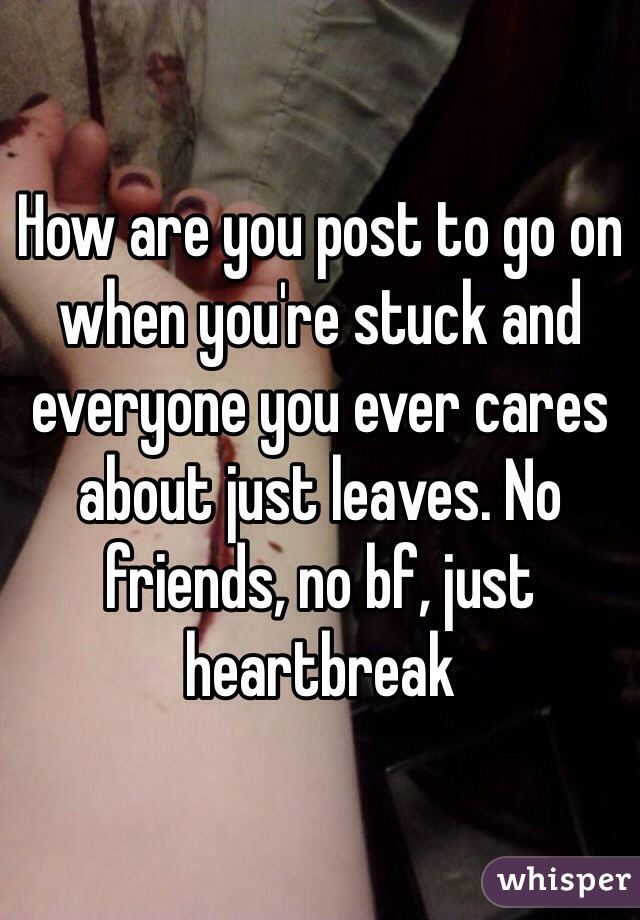 How are you post to go on when you're stuck and everyone you ever cares about just leaves. No friends, no bf, just heartbreak