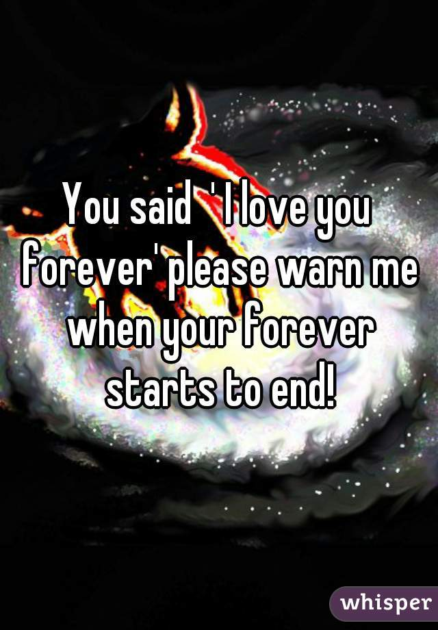 You said  ' I love you forever' please warn me when your forever starts to end!