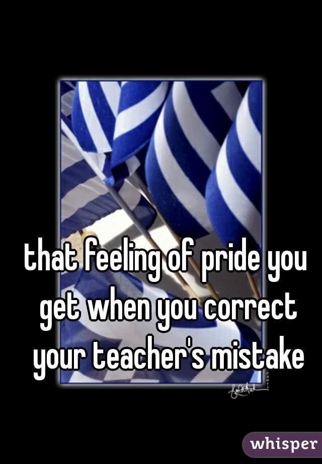 that feeling of pride you get when you correct your teacher's mistake