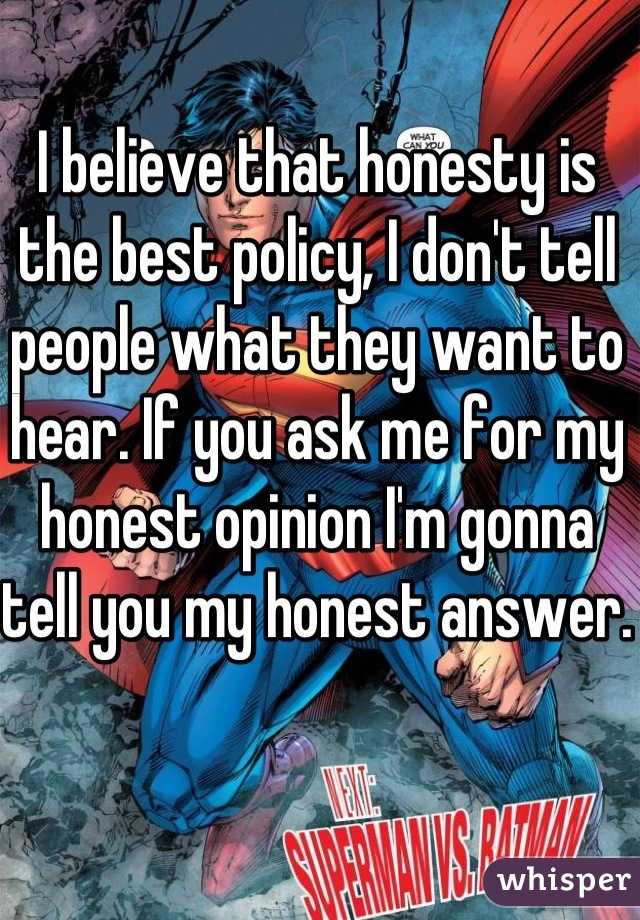 I believe that honesty is the best policy, I don't tell people what they want to hear. If you ask me for my honest opinion I'm gonna tell you my honest answer.