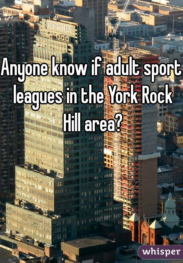 Anyone know if adult sport leagues in the York Rock Hill area?