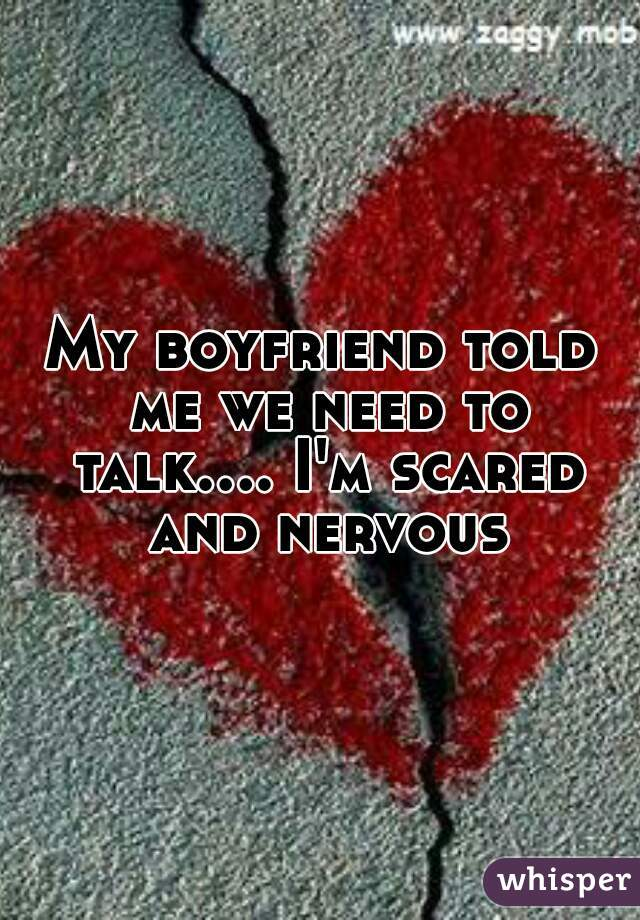 My boyfriend told me we need to talk.... I'm scared and nervous