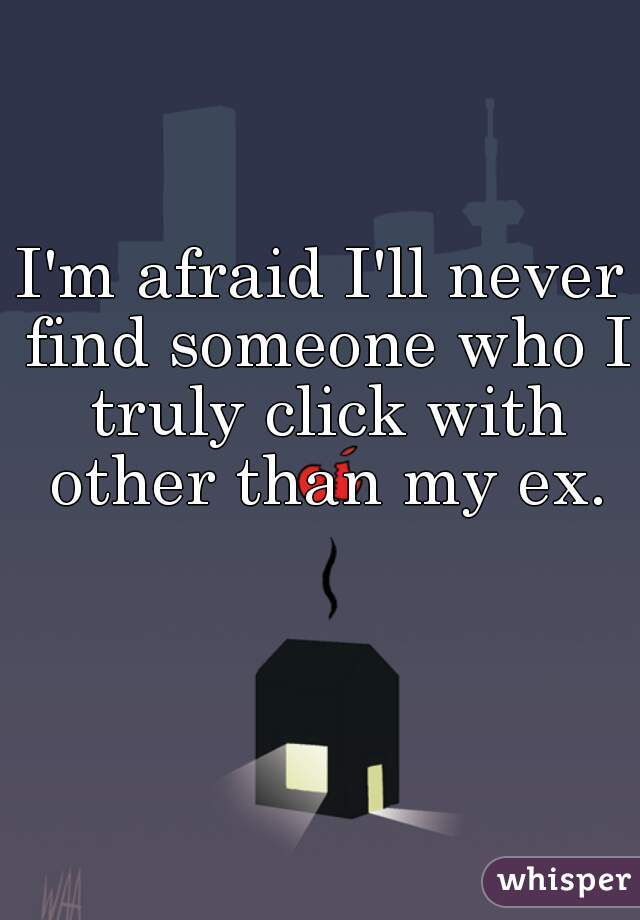 I'm afraid I'll never find someone who I truly click with other than my ex.