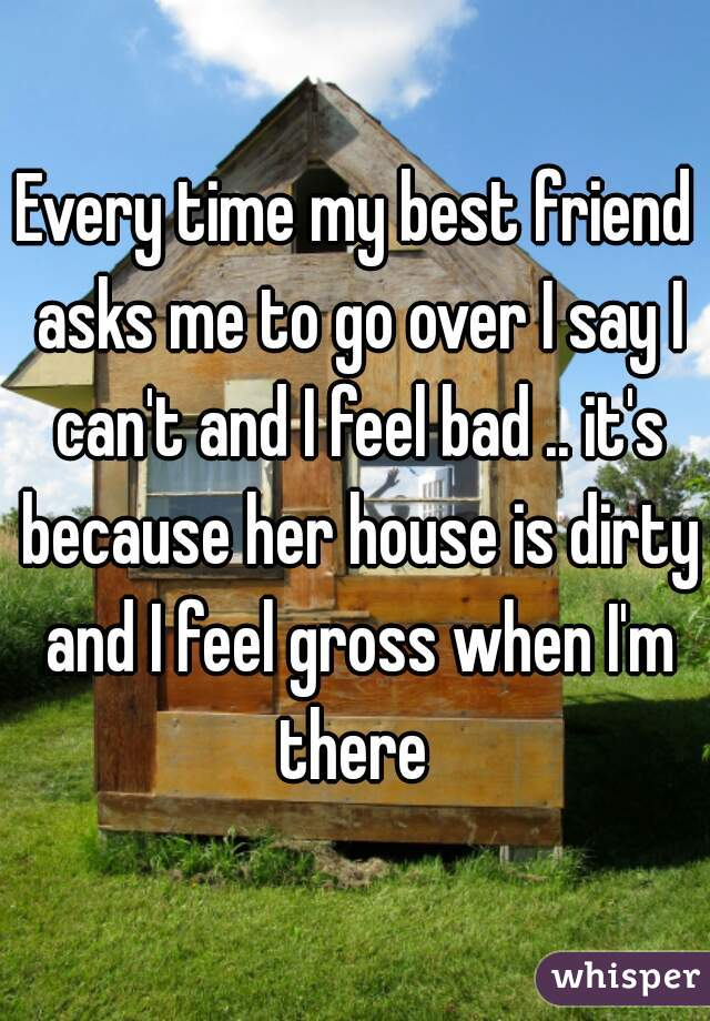 Every time my best friend asks me to go over I say I can't and I feel bad .. it's because her house is dirty and I feel gross when I'm there