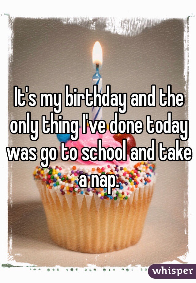 It's my birthday and the only thing I've done today was go to school and take a nap.