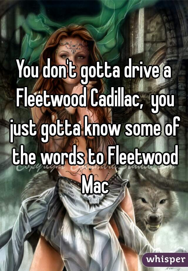 You don't gotta drive a Fleetwood Cadillac,  you just gotta know some of the words to Fleetwood Mac