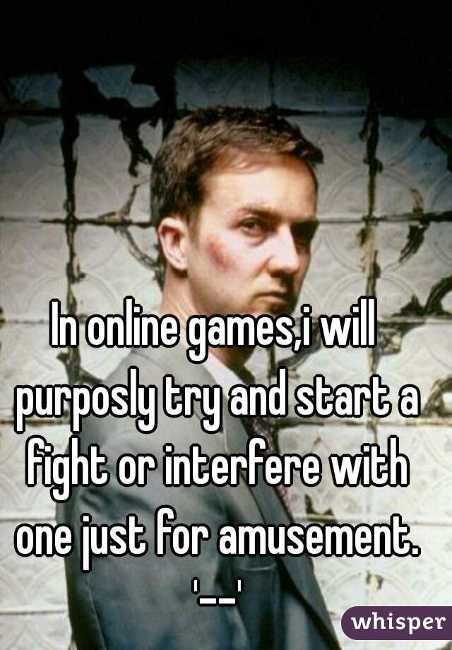 In online games,i will purposly try and start a fight or interfere with one just for amusement. '--'