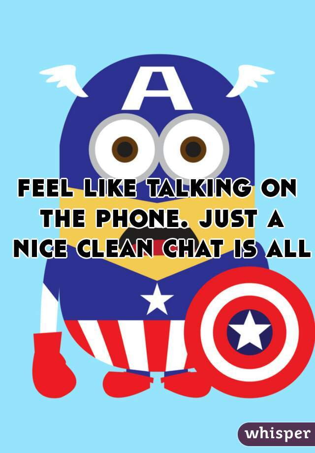 feel like talking on the phone. just a nice clean chat is all.