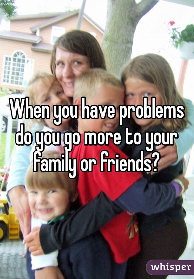 When you have problems do you go more to your family or friends?