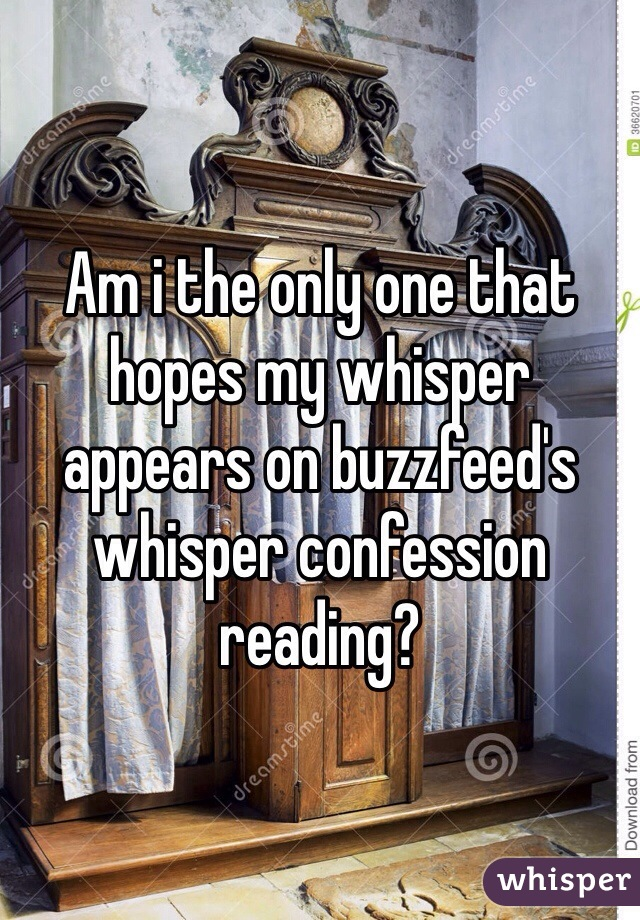 Am i the only one that hopes my whisper appears on buzzfeed's whisper confession reading?