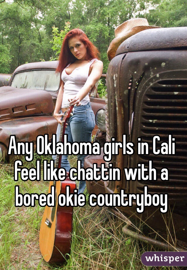 Any Oklahoma girls in Cali feel like chattin with a bored okie countryboy