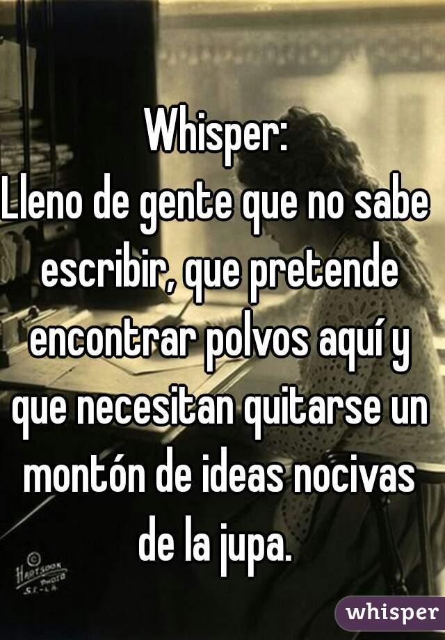 Whisper: Lleno de gente que no sabe escribir, que pretende encontrar polvos aquí y que necesitan quitarse un montón de ideas nocivas de la jupa.