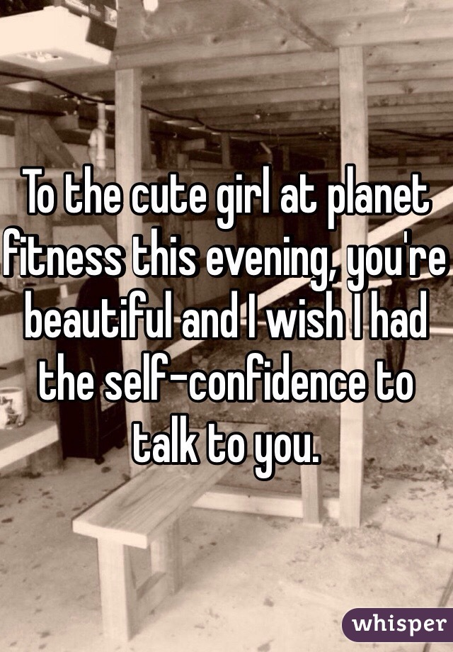 To the cute girl at planet fitness this evening, you're beautiful and I wish I had the self-confidence to talk to you.