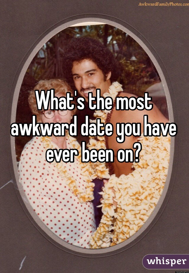 What's the most awkward date you have ever been on?
