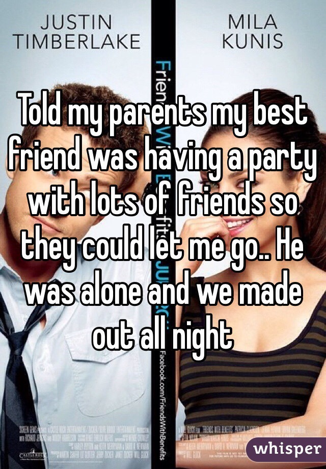 Told my parents my best friend was having a party with lots of friends so they could let me go.. He was alone and we made out all night