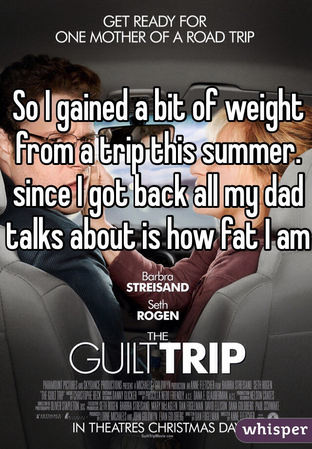 So I gained a bit of weight from a trip this summer. since I got back all my dad talks about is how fat I am