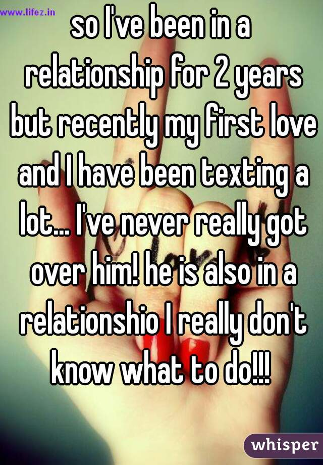 so I've been in a relationship for 2 years but recently my first love and I have been texting a lot... I've never really got over him! he is also in a relationshio I really don't know what to do!!!