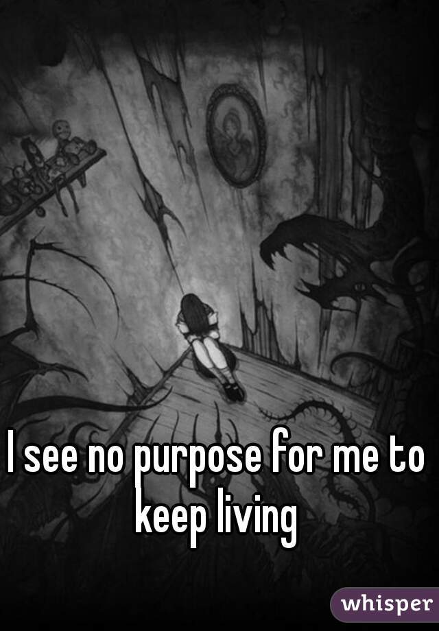 I see no purpose for me to keep living