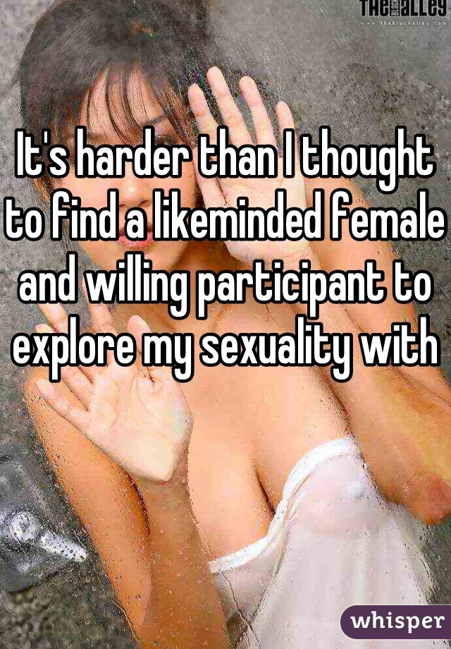 It's harder than I thought to find a likeminded female and willing participant to explore my sexuality with