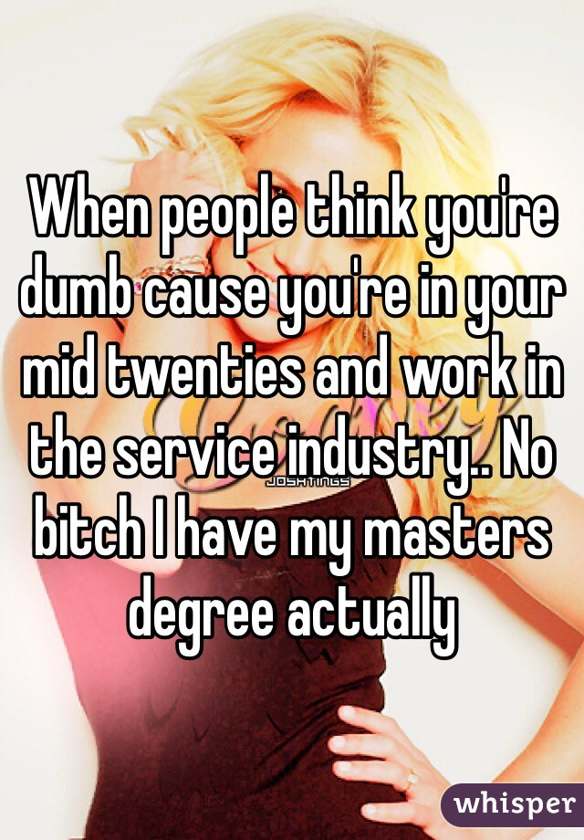 When people think you're dumb cause you're in your mid twenties and work in the service industry.. No bitch I have my masters degree actually