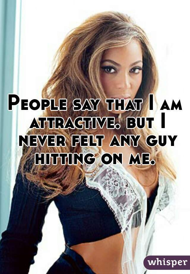 People say that I am attractive. but I never felt any guy hitting on me.
