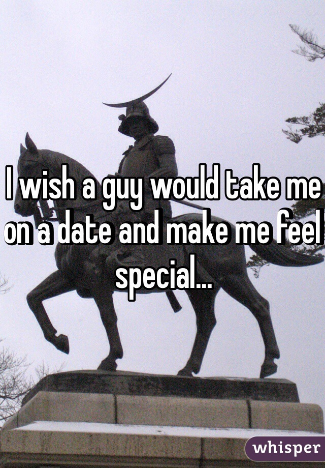 I wish a guy would take me on a date and make me feel special...