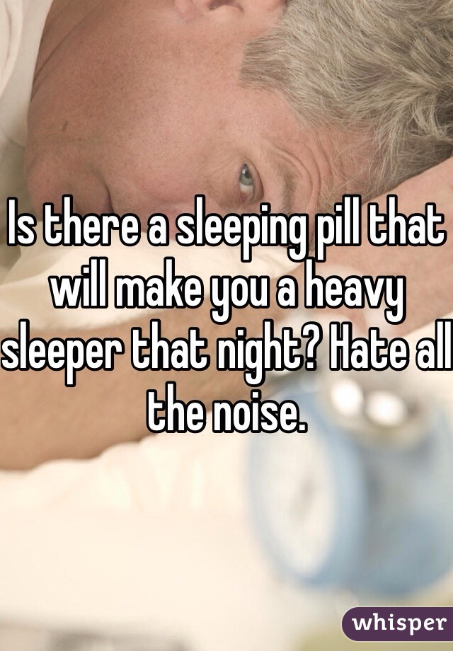 Is there a sleeping pill that will make you a heavy sleeper that night? Hate all the noise.