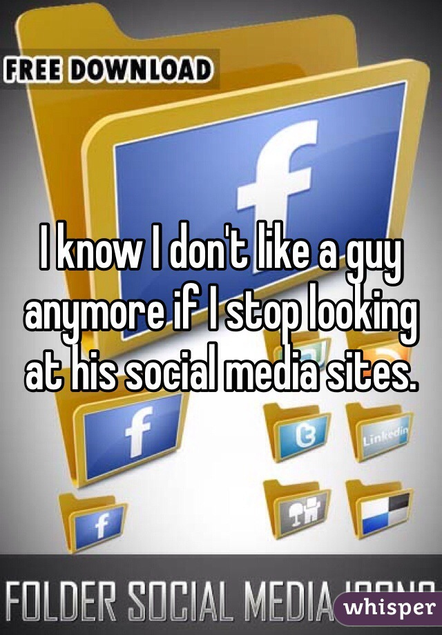 I know I don't like a guy anymore if I stop looking at his social media sites.