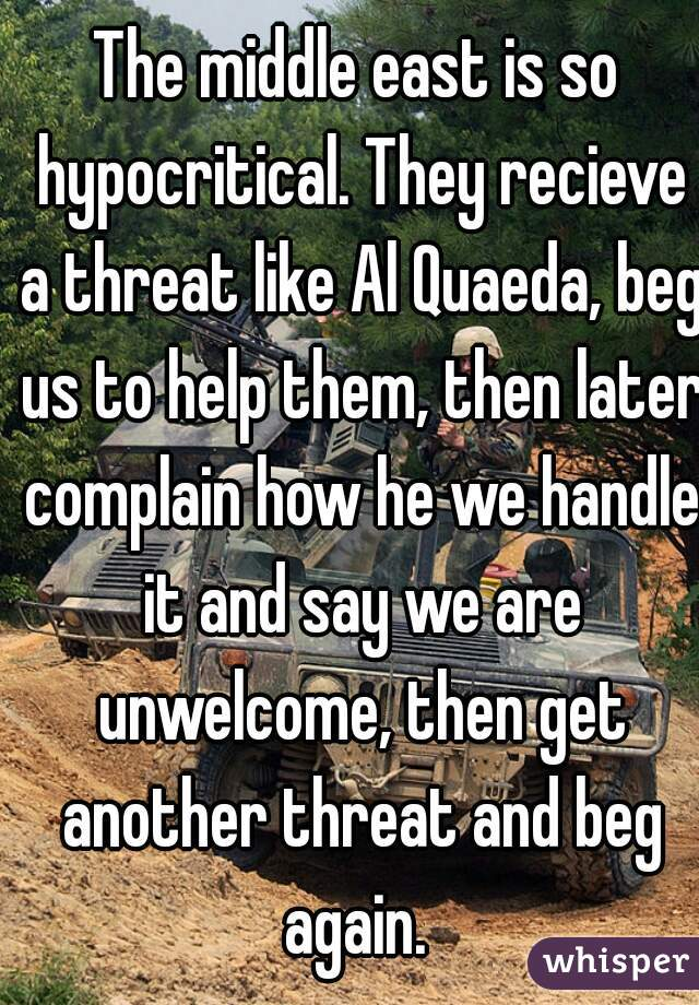 The middle east is so hypocritical. They recieve a threat like Al Quaeda, beg us to help them, then later complain how he we handle it and say we are unwelcome, then get another threat and beg again.