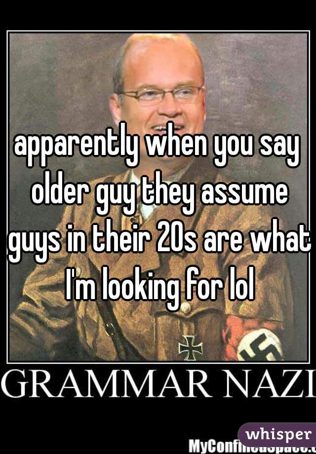 apparently when you say older guy they assume guys in their 20s are what I'm looking for lol